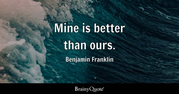 Mine is better than ours. - Benjamin Franklin