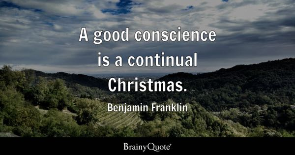 A good conscience is a continual Christmas. - Benjamin Franklin