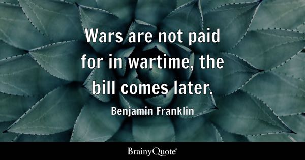 Wars are not paid for in wartime, the bill comes later. - Benjamin Franklin