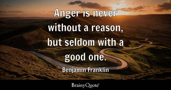 Anger is never without a reason, but seldom with a good one. - Benjamin Franklin