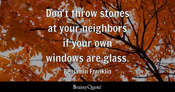Don't throw stones at your neighbors if your own windows are glass. - Benjamin Franklin