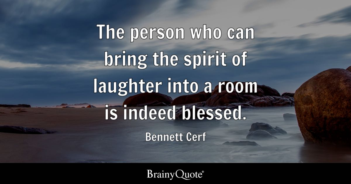 The person who can bring the spirit of laughter into a room is indeed blessed. - Bennett Cerf