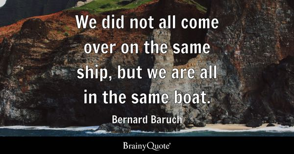 We did not all come over on the same ship, but we are all in the same boat. - Bernard Baruch
