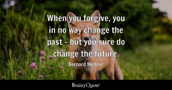 When you forgive, you in no way change the past - but you sure do change the future. - Bernard Meltzer