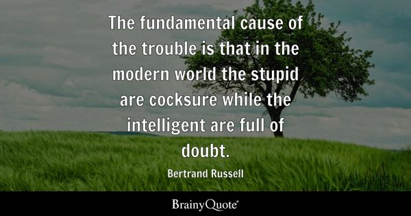 The trouble with the world is that the stupid are cocksure and the intelligent are full of doubt. - Bertrand Russell
