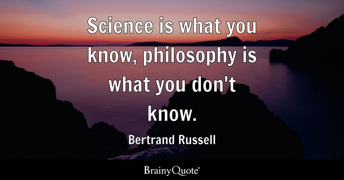 Science is what you know, philosophy is what you don't know. - Bertrand Russell