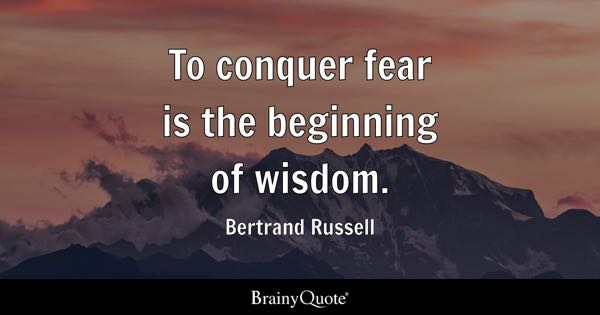 To conquer fear is the beginning of wisdom. - Bertrand Russell