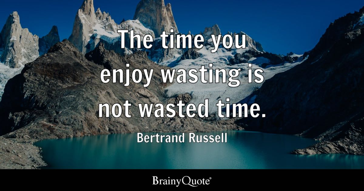 bertrand russell the time you enjoy wasting is not