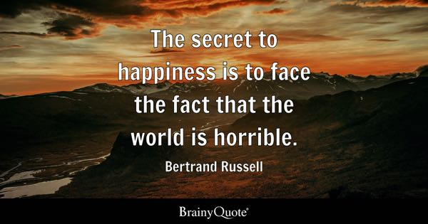 The secret to happiness is to face the fact that the world is horrible. - Bertrand Russell