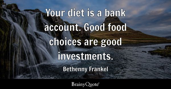 Your diet is a bank account. Good food choices are good investments. - Bethenny Frankel