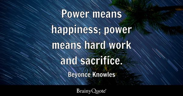 Power means happiness; power means hard work and sacrifice. - Beyonce Knowles