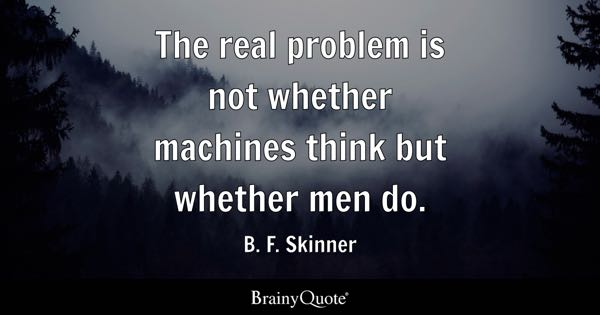 The real problem is not whether machines think but whether men do. - B. F. Skinner