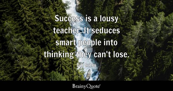 Success is a lousy teacher. It seduces smart people into thinking they can't lose. - Bill Gates