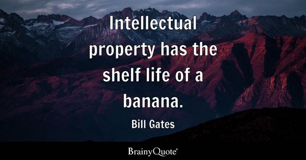 Intellectual property has the shelf life of a banana. - Bill Gates