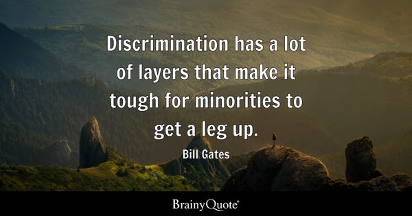 Discrimination has a lot of layers that make it tough for minorities to get a leg up. - Bill Gates