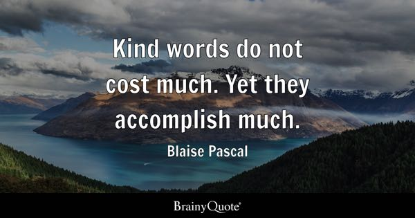 Kind words do not cost much. Yet they accomplish much. - Blaise Pascal