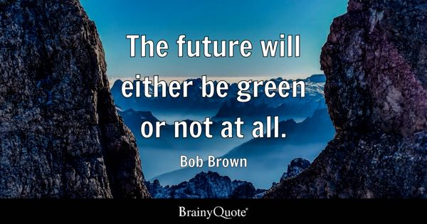 The future will either be green or not at all. - Bob Brown