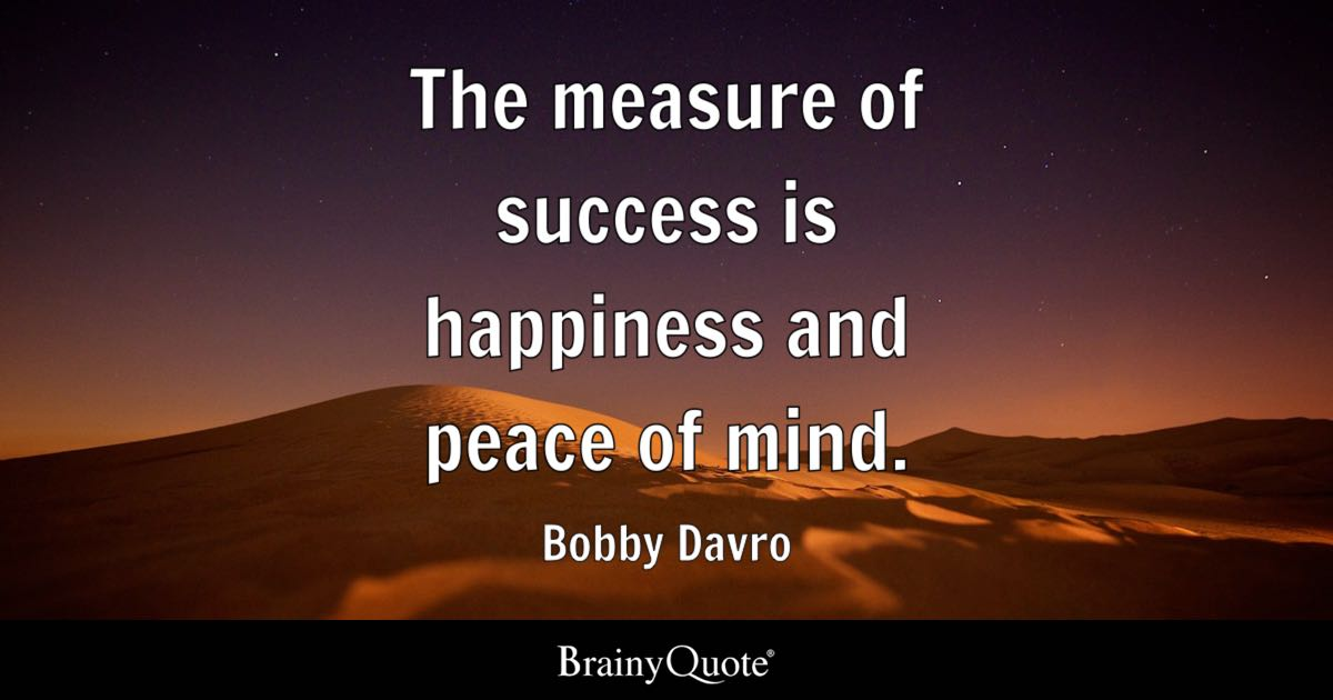 Quote The Measure Of Success Is Happiness And Peace Of Mind.   Bobby Davro