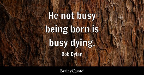 He not busy being born is busy dying. - Bob Dylan