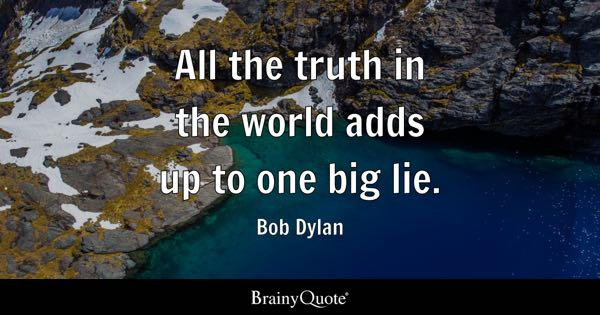 All the truth in the world adds up to one big lie. - Bob Dylan