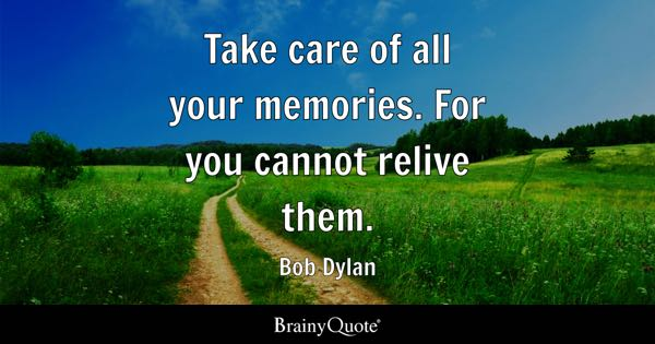 Take Care Of All Your Memories For You Cannot Relive Them