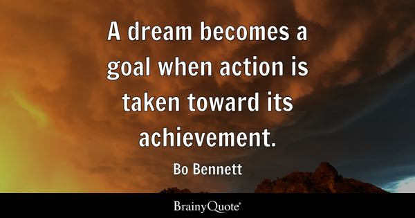 A dream becomes a goal when action is taken toward its achievement. - Bo Bennett