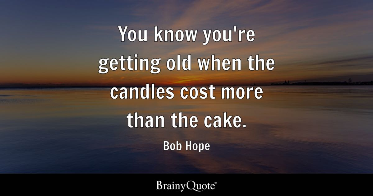 Bob Hope You Know Youre Getting Old When The Candles Cost