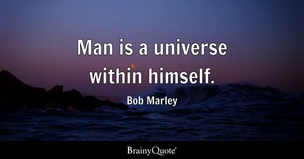 Man is a universe within himself. - Bob Marley