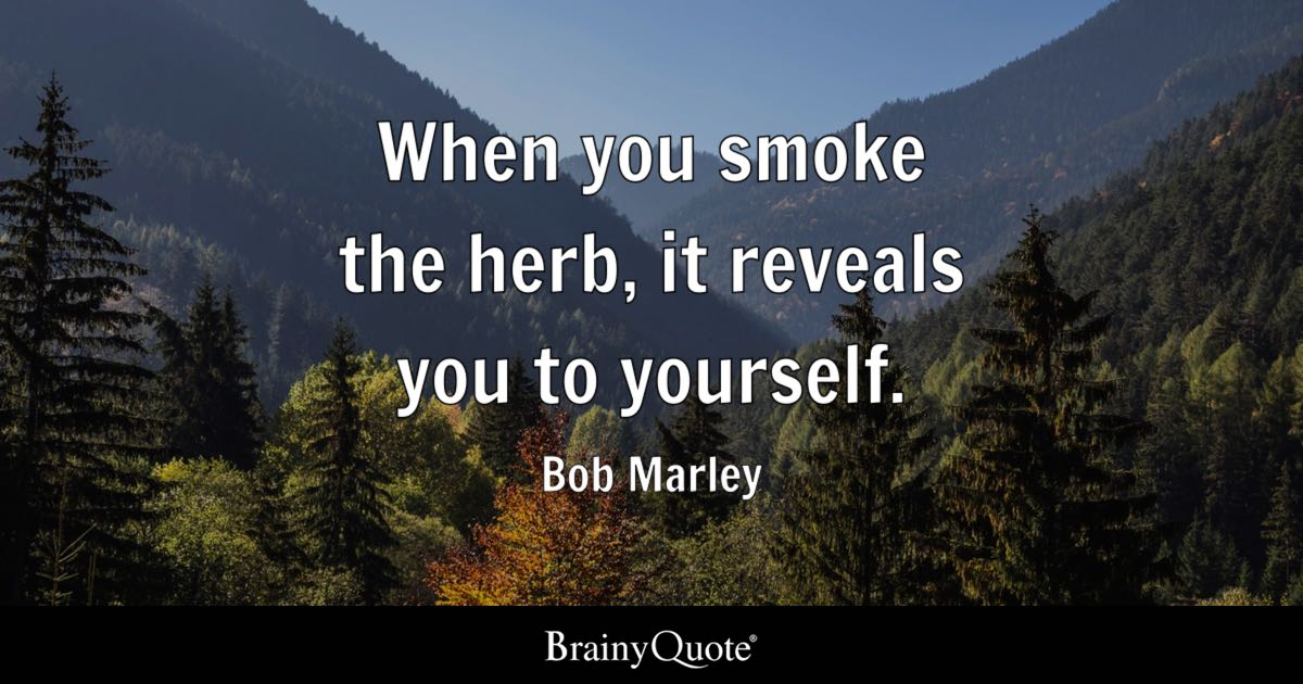 When you smoke the herb, it reveals you to yourself. - Bob Marley