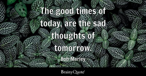 The good times of today, are the sad thoughts of tomorrow. - Bob Marley