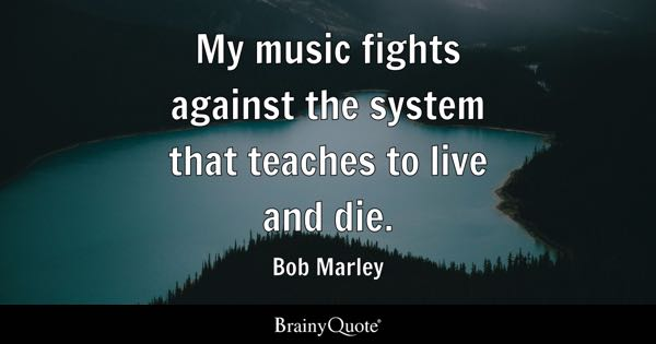 My music fights against the system that teaches to live and die. - Bob Marley