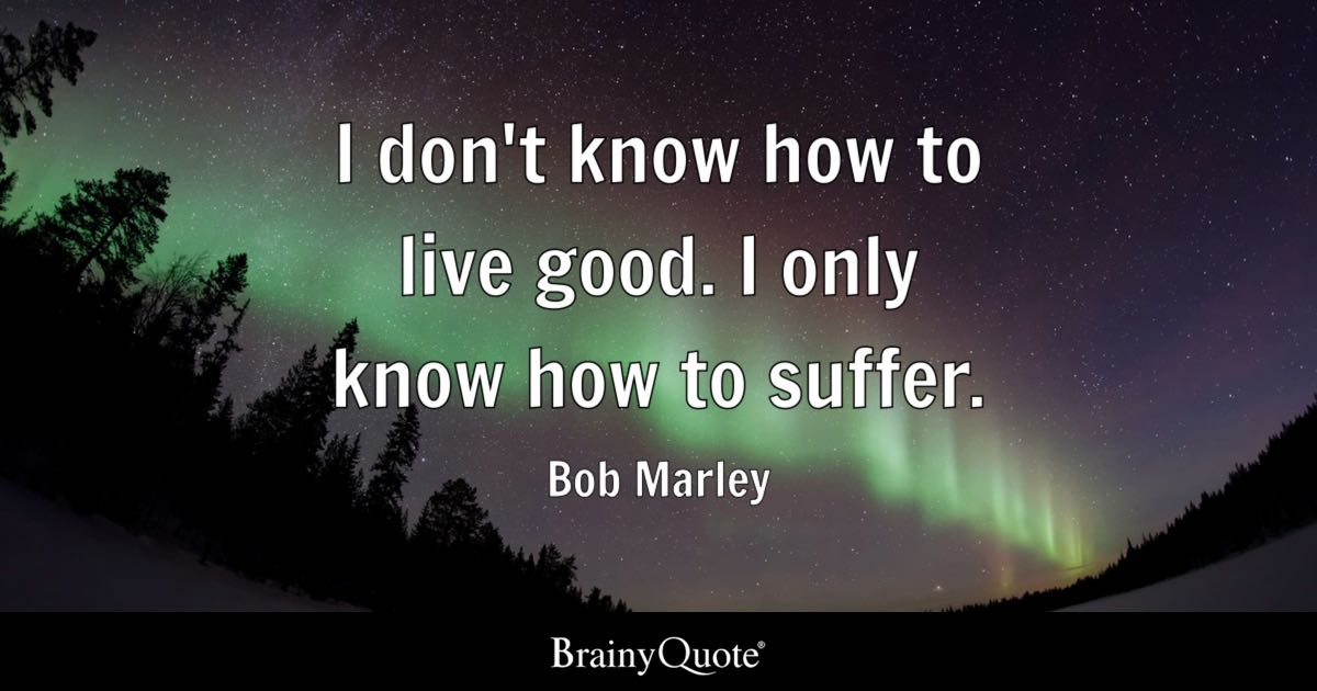 Bob Marley - I don\'t know how to live good. I only know...