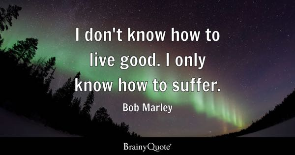 I don't know how to live good. I only know how to suffer. - Bob Marley