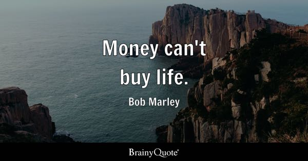 Money can't buy life. - Bob Marley