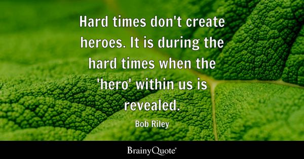 Hard times don't create heroes. It is during the hard times when the 'hero' within us is revealed. - Bob Riley