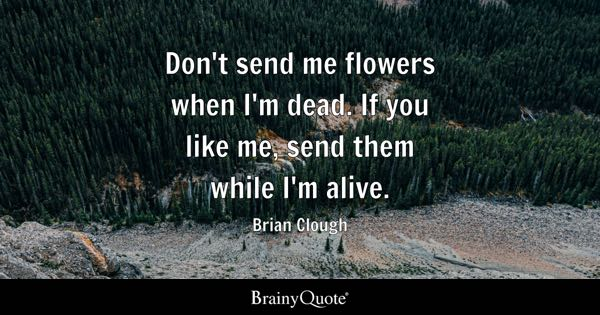 Don't send me flowers when I'm dead. If you like me, send them while I'm alive. - Brian Clough