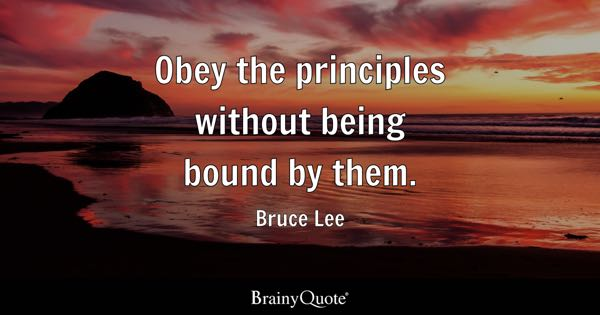 Obey the principles without being bound by them. - Bruce Lee