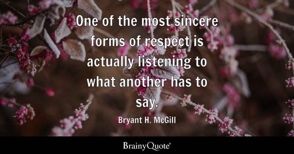 One of the most sincere forms of respect is actually listening to what another has to say. - Bryant H. McGill