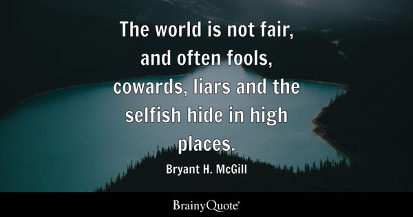 fair quotes brainyquote the world is not fair and often fools cowards liars and the selfish