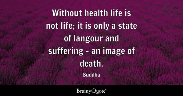 Without health life is not life; it is only a state of langour and suffering - an image of death. - Buddha