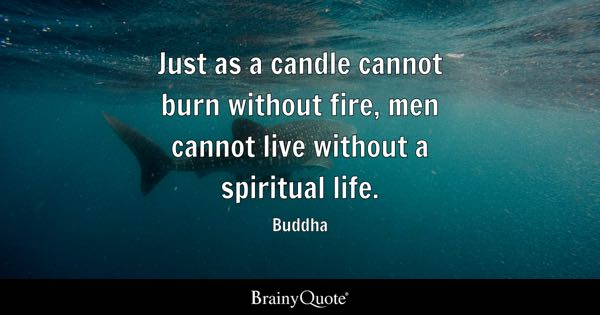 Just as a candle cannot burn without fire, men cannot live without a spiritual life. - Buddha