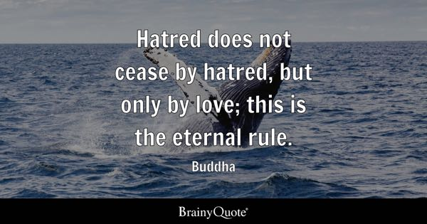 Hatred does not cease by hatred, but only by love; this is the eternal rule. - Buddha