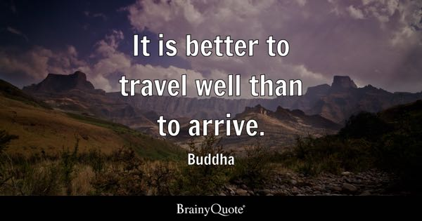 It is better to travel well than to arrive. - Buddha