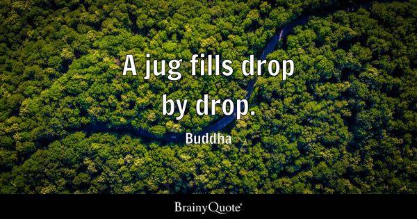 A jug fills drop by drop. - Buddha