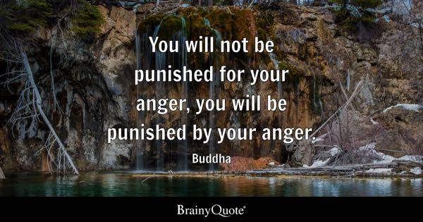 You will not be punished for your anger, you will be punished by your anger. - Buddha