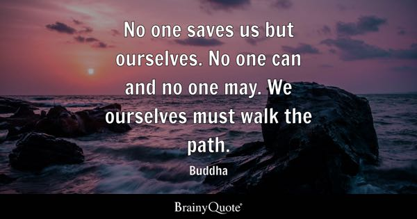 No one saves us but ourselves. No one can and no one may. We ourselves must walk the path. - Buddha
