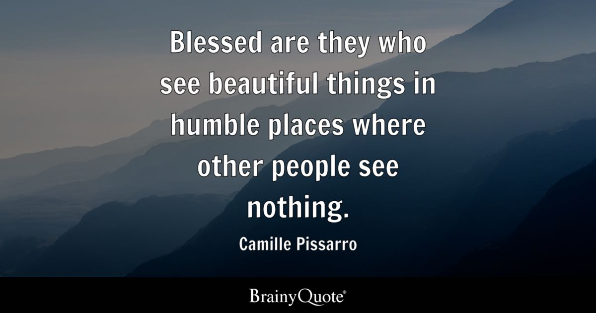 Blessed are they who see beautiful things in humble places where other people see nothing. - Camille Pissarro