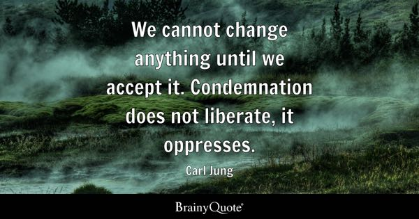 We cannot change anything until we accept it. Condemnation does not liberate, it oppresses. - Carl Jung
