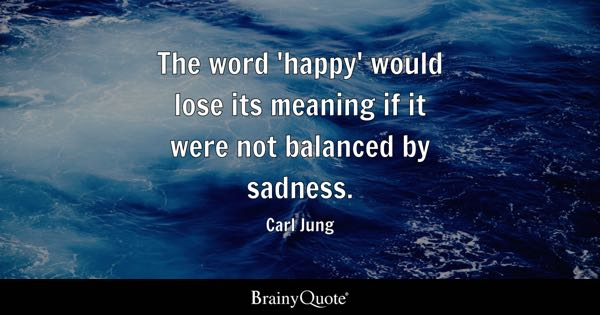 the word happy would lose its meaning if it were not balanced by sadness