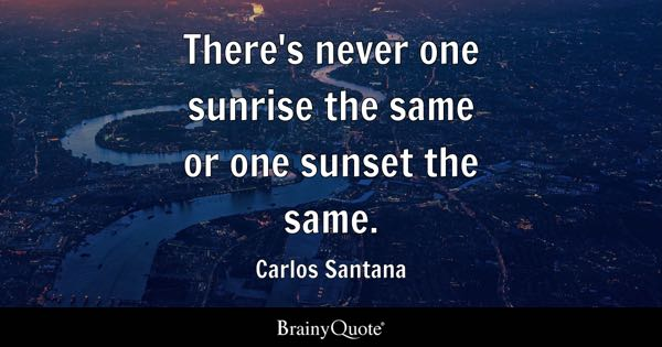 Thereu0027s Never One Sunrise The Same Or One Sunset The Same.   Carlos Santana